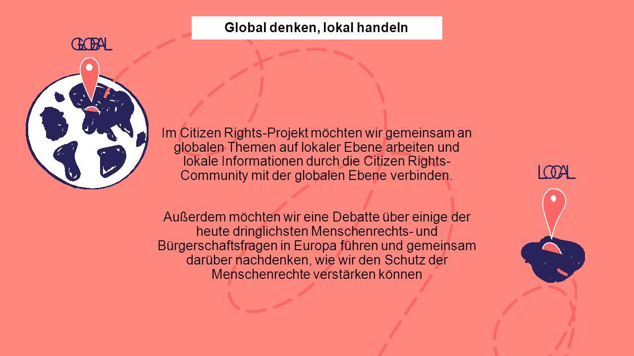 Im Citizen Rights-Projekt möchten wir gemeinsam an globalen Themen auf lokaler Ebene arbeiten und lokale Informationen durch die Citizen Rights- Community mit der globalen Ebene verbinden.