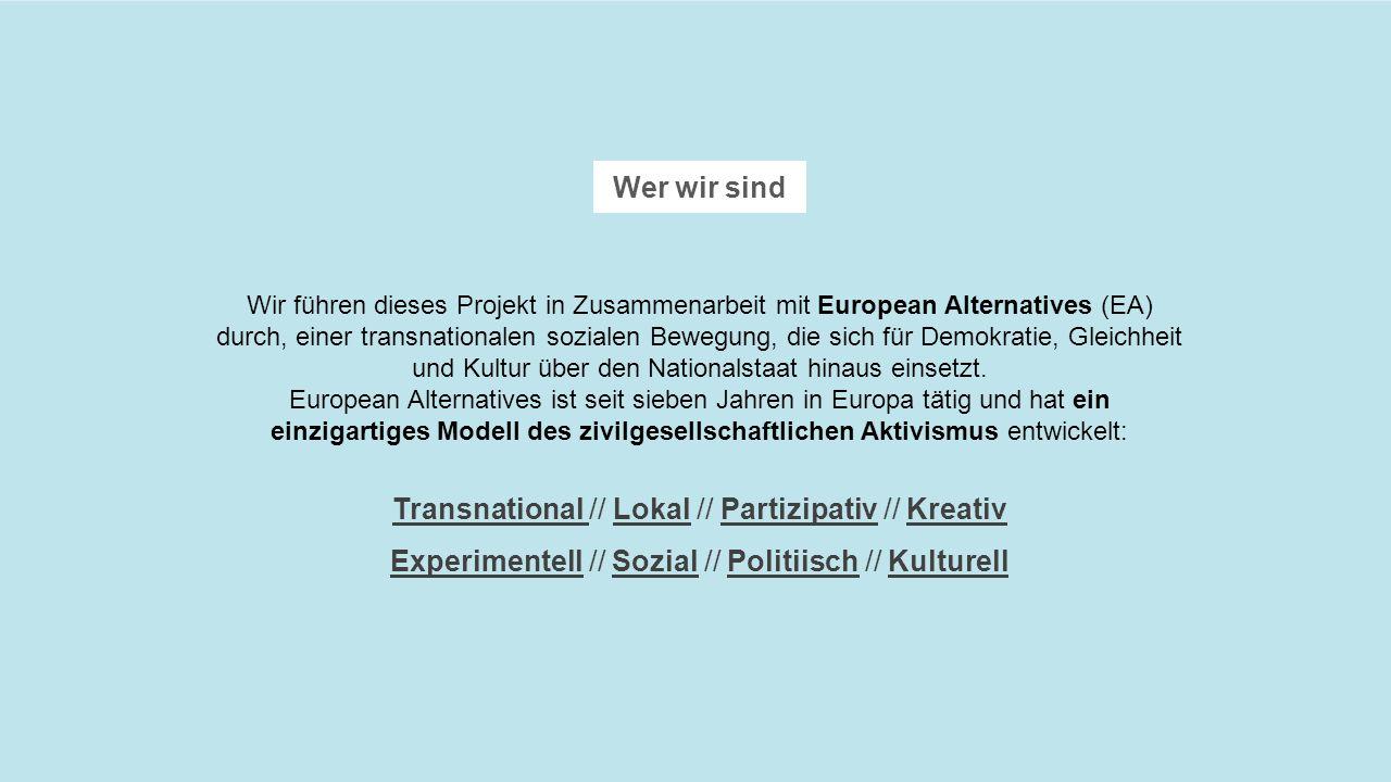 Wer wir sind Wir führen dieses Projekt in Zusammenarbeit mit European Alternatives (EA) durch, einer transnationalen sozialen Bewegung, die sich für Demokratie, Gleichheit und Kultur über den Nationalstaat hinaus einsetzt.