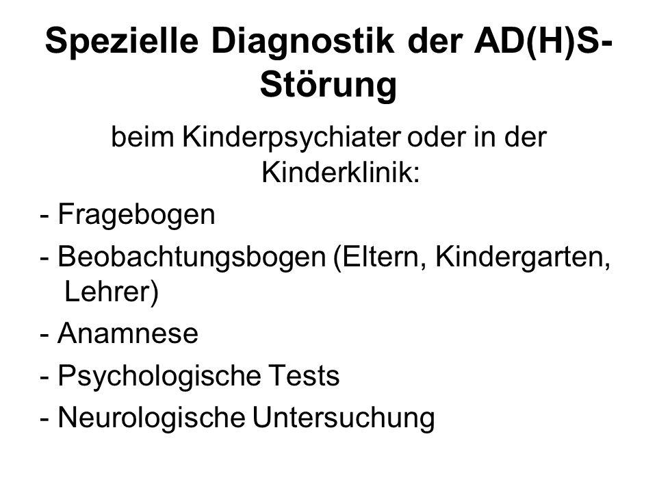 Spezielle Diagnostik der AD(H)S- Störung beim Kinderpsychiater oder in der Kinderklinik: - Fragebogen - Beobachtungsbogen (Eltern, Kindergarten, Lehre