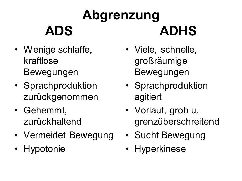 Abgrenzung ADS ADHS Wenige schlaffe, kraftlose Bewegungen Sprachproduktion zurückgenommen Gehemmt, zurückhaltend Vermeidet Bewegung Hypotonie Viele, s