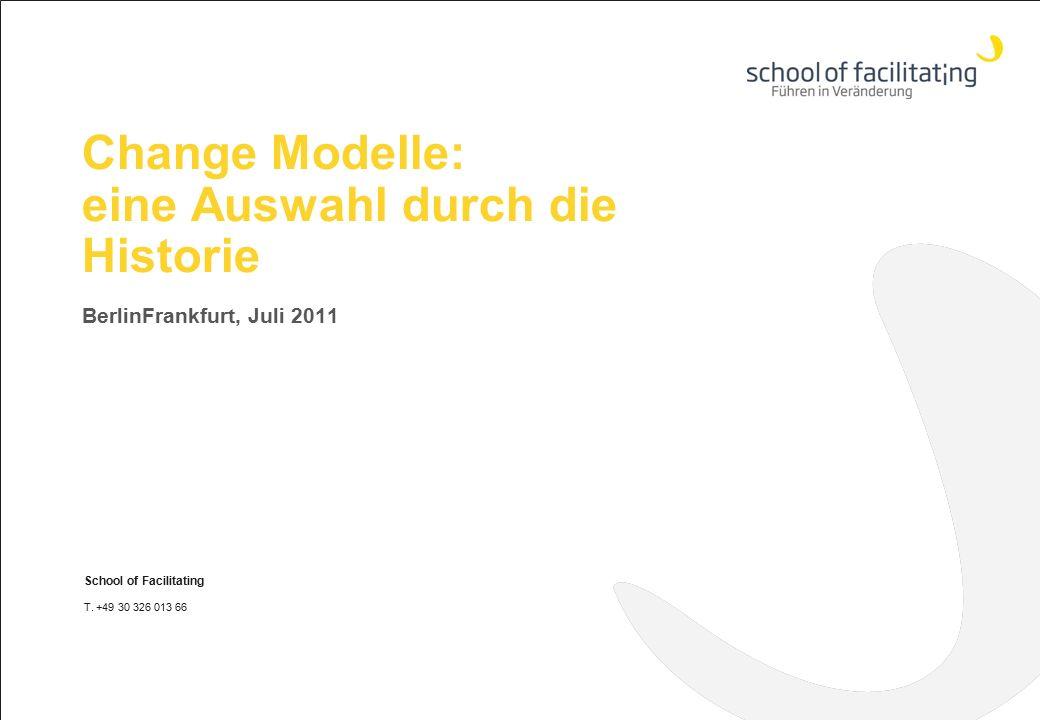 Change Modelle: eine Auswahl durch die Historie BerlinFrankfurt, Juli 2011 School of Facilitating T. +49 30 326 013 66 www.school-of-facilitating.de