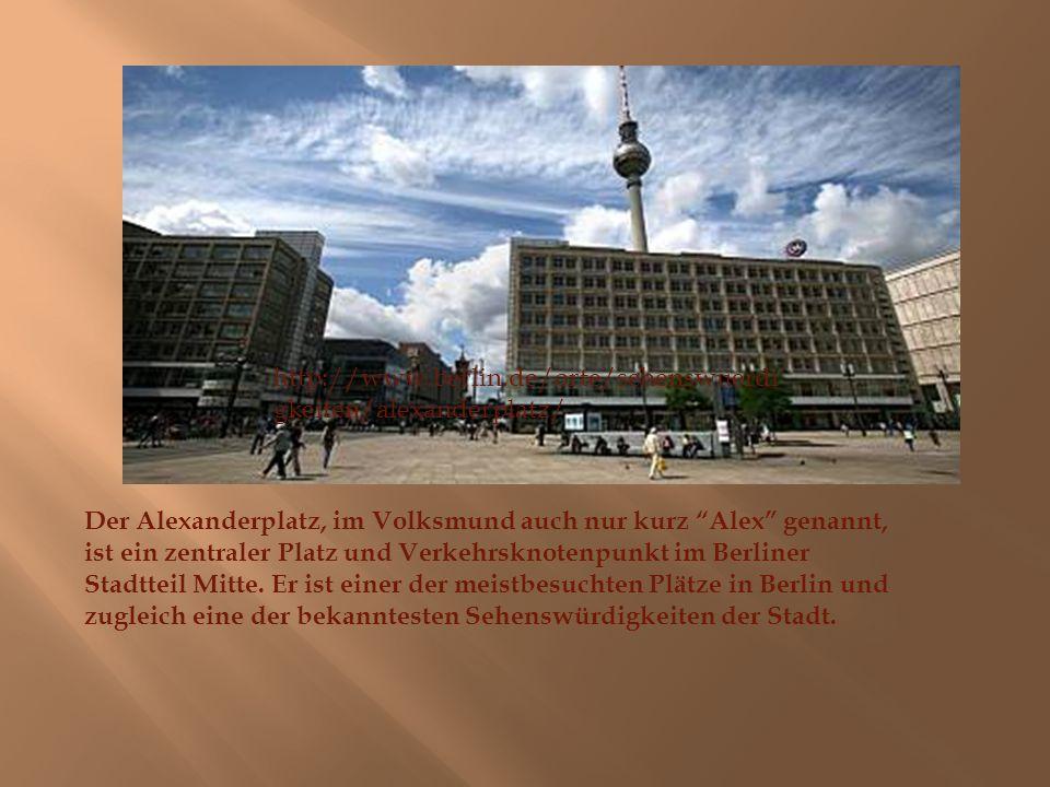 http://www.berlin.de/orte/sehenswuerdi gkeiten/alexanderplatz/ Der Alexanderplatz, im Volksmund auch nur kurz Alex genannt, ist ein zentraler Platz und Verkehrsknotenpunkt im Berliner Stadtteil Mitte.