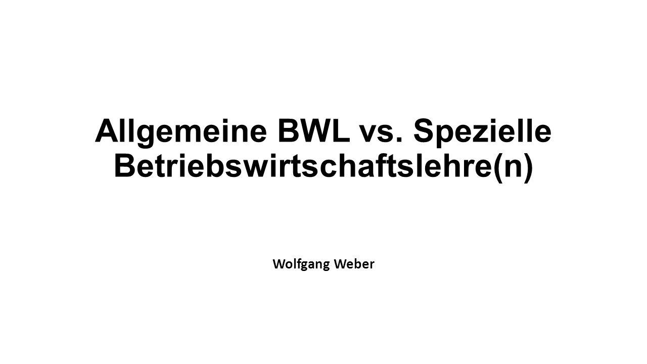 Allgemeine BWL vs. Spezielle Betriebswirtschaftslehre(n) Wolfgang Weber