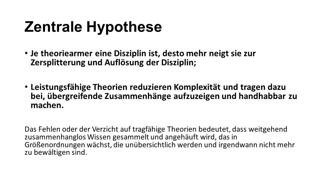 Zentrale Hypothese Je theoriearmer eine Disziplin ist, desto mehr neigt sie zur Zersplitterung und Auflösung der Disziplin; Leistungsfähige Theorien r