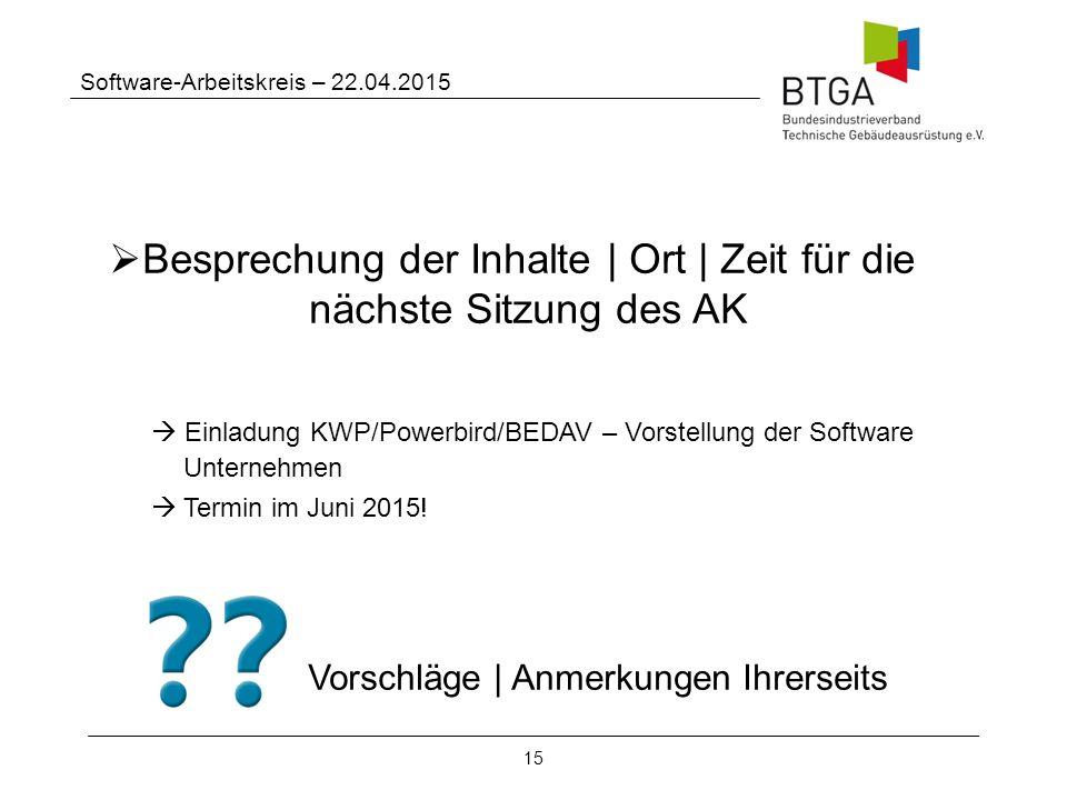 15 Software-Arbeitskreis – 22.04.2015  Besprechung der Inhalte | Ort | Zeit für die nächste Sitzung des AK  Einladung KWP/Powerbird/BEDAV – Vorstellung der Software Unternehmen  Termin im Juni 2015.