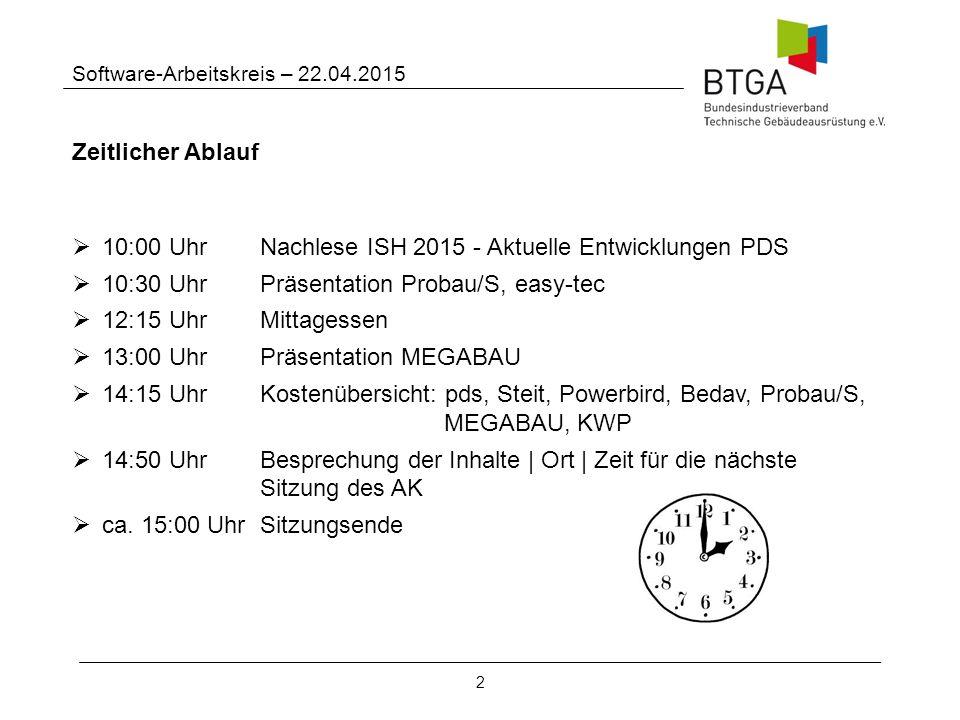 2 Software-Arbeitskreis – 22.04.2015 Zeitlicher Ablauf  10:00 Uhr Nachlese ISH 2015 - Aktuelle Entwicklungen PDS  10:30 Uhr Präsentation Probau/S, easy-tec  12:15 Uhr Mittagessen  13:00 Uhr Präsentation MEGABAU  14:15 Uhr Kostenübersicht: pds, Steit, Powerbird, Bedav, Probau/S, MEGABAU, KWP  14:50 Uhr Besprechung der Inhalte | Ort | Zeit für die nächste Sitzung des AK  ca.