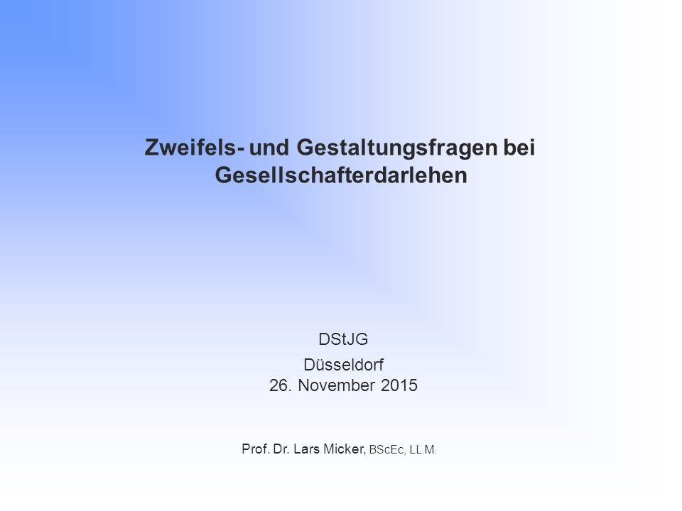 Zweifels- und Gestaltungsfragen bei Gesellschafterdarlehen Prof. Dr. Lars Micker, BScEc, LL.M. DStJG Düsseldorf 26. November 2015