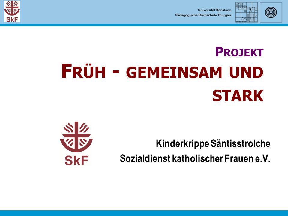 P ROJEKT F RÜH - GEMEINSAM UND STARK Kinderkrippe Säntisstrolche Sozialdienst katholischer Frauen e.V.