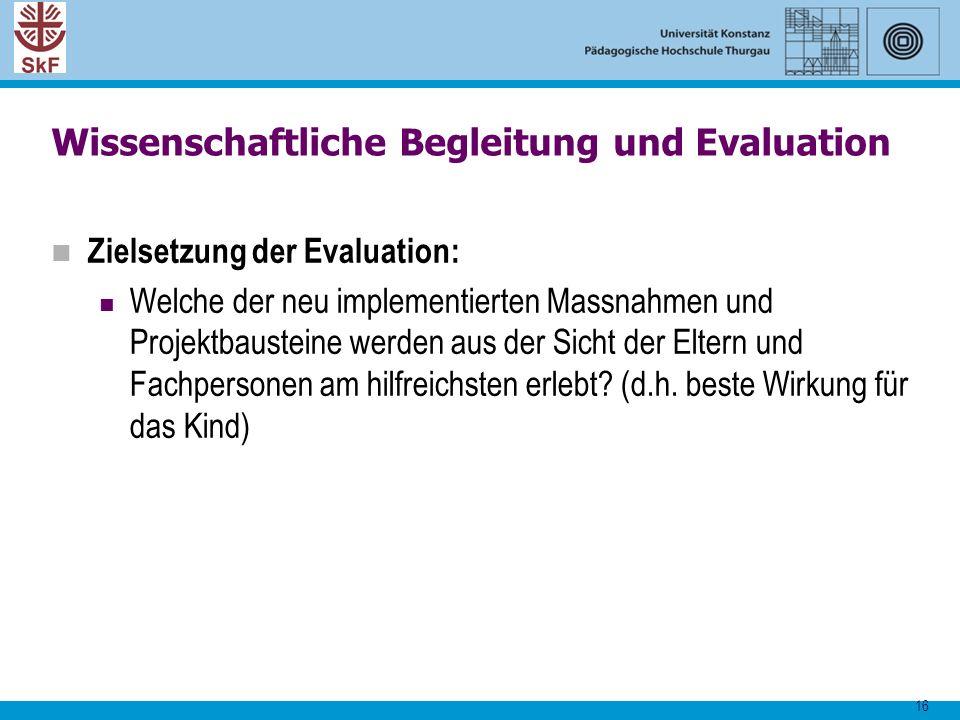 16 Wissenschaftliche Begleitung und Evaluation Zielsetzung der Evaluation: Welche der neu implementierten Massnahmen und Projektbausteine werden aus d