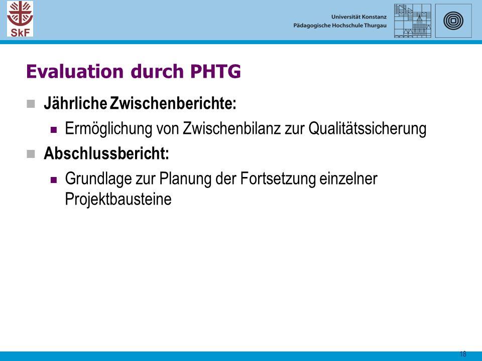 18 Evaluation durch PHTG Jährliche Zwischenberichte: Ermöglichung von Zwischenbilanz zur Qualitätssicherung Abschlussbericht: Grundlage zur Planung de