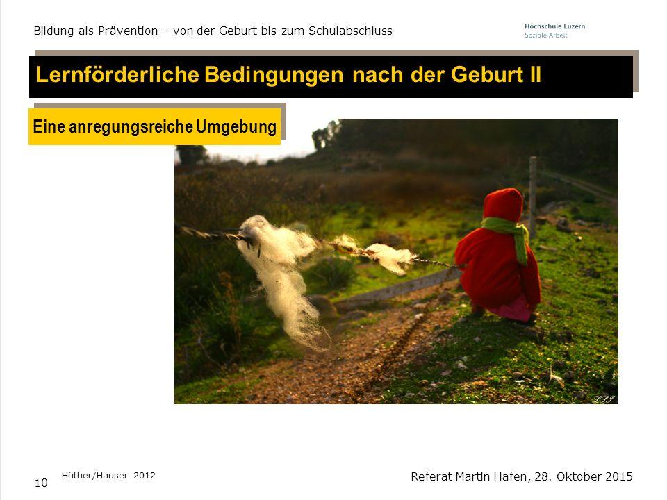 10 Lernförderliche Bedingungen nach der Geburt II Eine anregungsreiche Umgebung Hüther/Hauser 2012 Referat Martin Hafen, 28. Oktober 2015 Bildung als