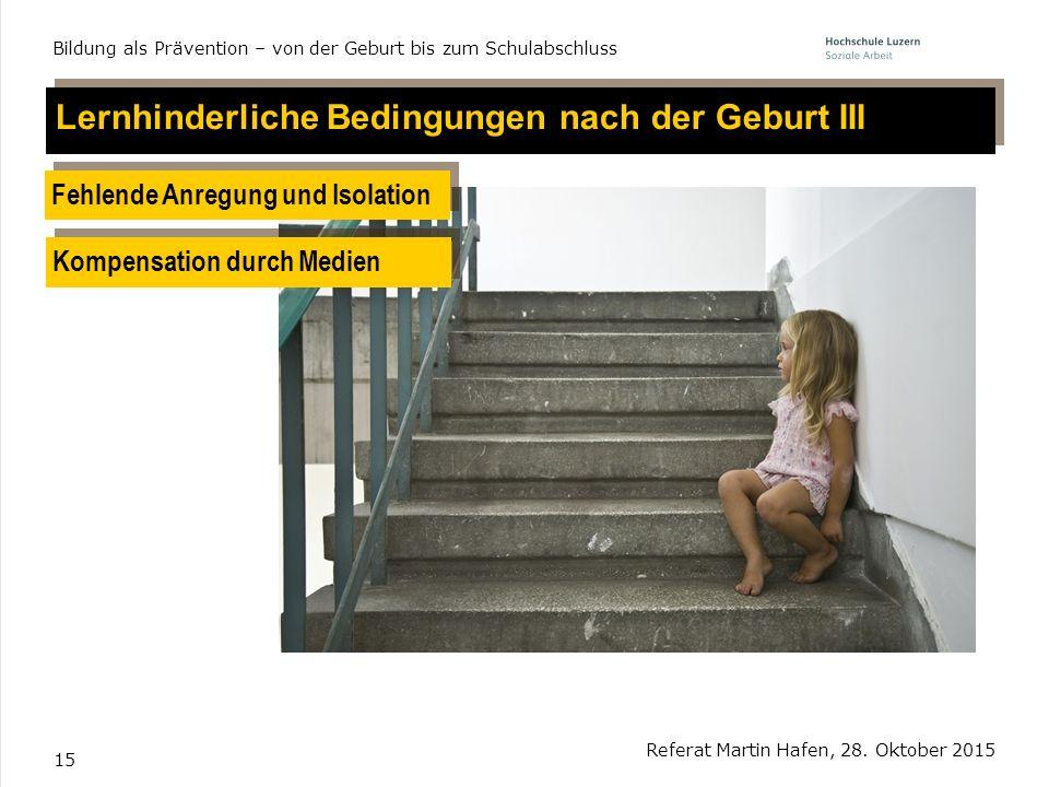15 Lernhinderliche Bedingungen nach der Geburt III Fehlende Anregung und Isolation Referat Martin Hafen, 28. Oktober 2015 Bildung als Prävention – von