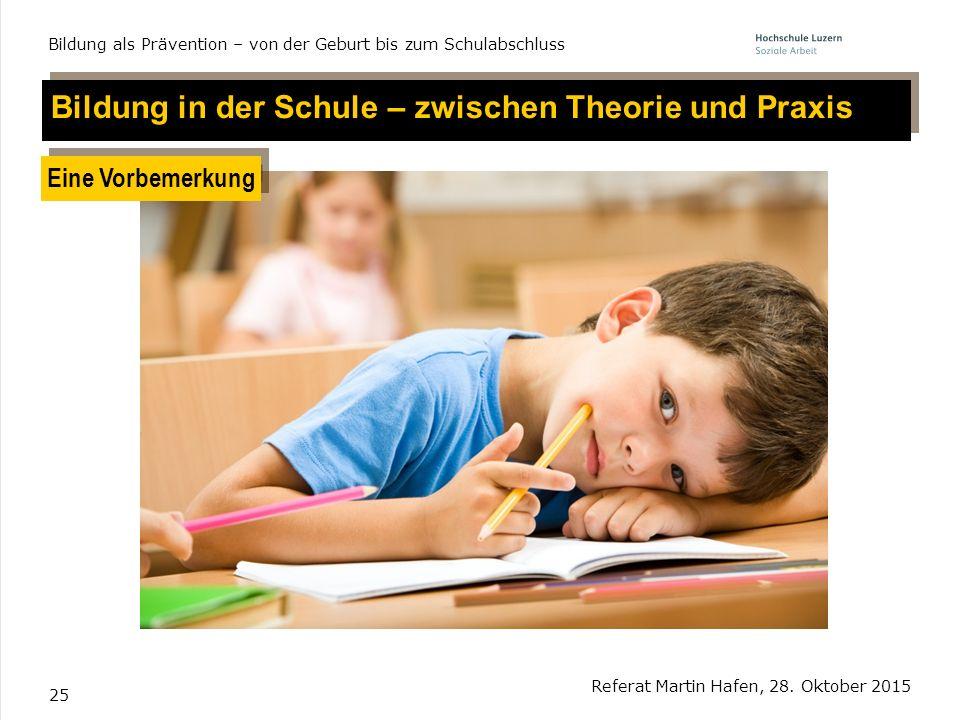25 Referat Martin Hafen, 28. Oktober 2015 Bildung als Prävention – von der Geburt bis zum Schulabschluss Bildung in der Schule – zwischen Theorie und