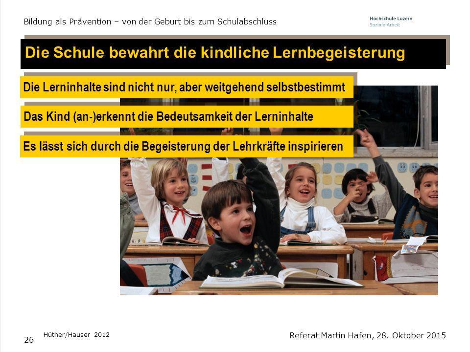 26 Referat Martin Hafen, 28. Oktober 2015 Bildung als Prävention – von der Geburt bis zum Schulabschluss Die Schule bewahrt die kindliche Lernbegeiste