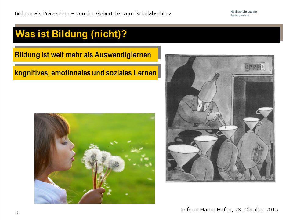 3 Was ist Bildung (nicht)? Referat Martin Hafen, 28. Oktober 2015 Bildung als Prävention – von der Geburt bis zum Schulabschluss Bildung ist weit mehr