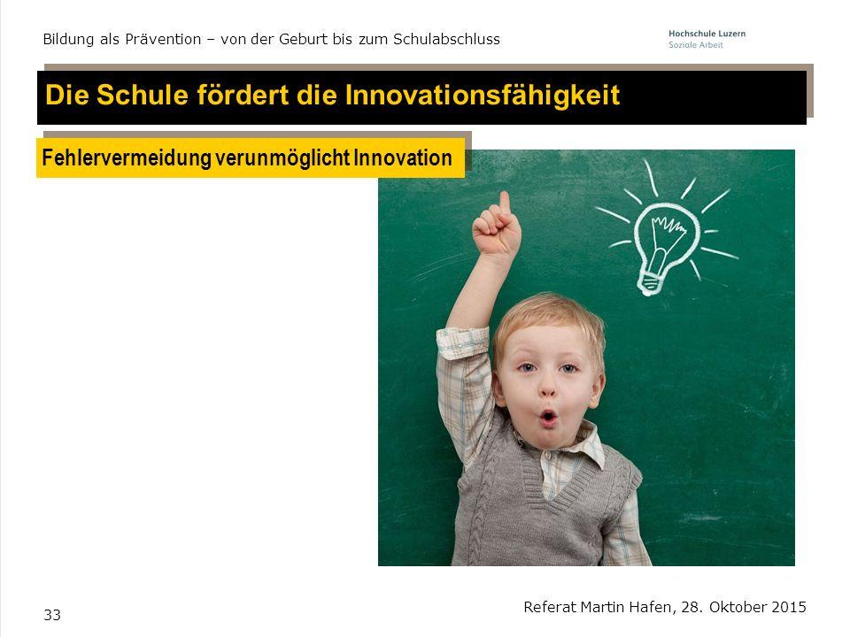 33 Referat Martin Hafen, 28. Oktober 2015 Bildung als Prävention – von der Geburt bis zum Schulabschluss Die Schule fördert die Innovationsfähigkeit F