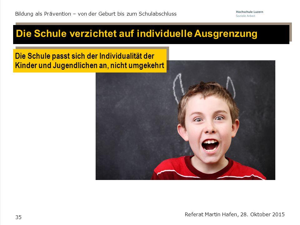 35 Referat Martin Hafen, 28. Oktober 2015 Bildung als Prävention – von der Geburt bis zum Schulabschluss Die Schule verzichtet auf individuelle Ausgre