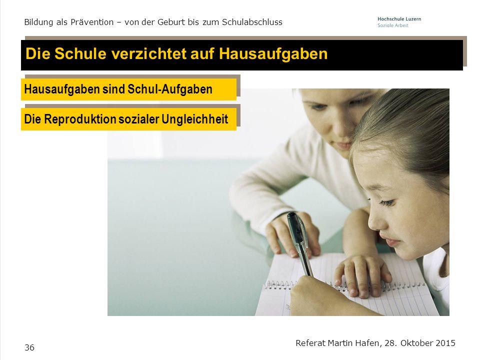 36 Referat Martin Hafen, 28. Oktober 2015 Bildung als Prävention – von der Geburt bis zum Schulabschluss Die Schule verzichtet auf Hausaufgaben Hausau