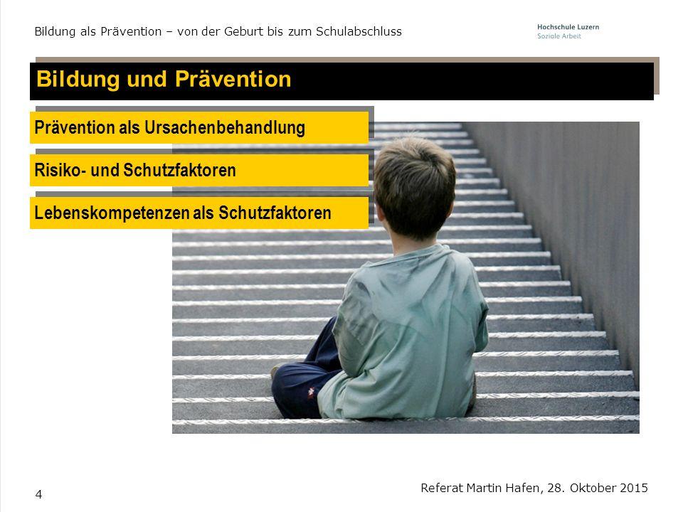 4 Bildung und Prävention Referat Martin Hafen, 28. Oktober 2015 Bildung als Prävention – von der Geburt bis zum Schulabschluss Prävention als Ursachen