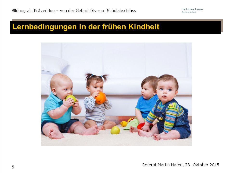 5 Lernbedingungen in der frühen Kindheit Referat Martin Hafen, 28. Oktober 2015 Bildung als Prävention – von der Geburt bis zum Schulabschluss