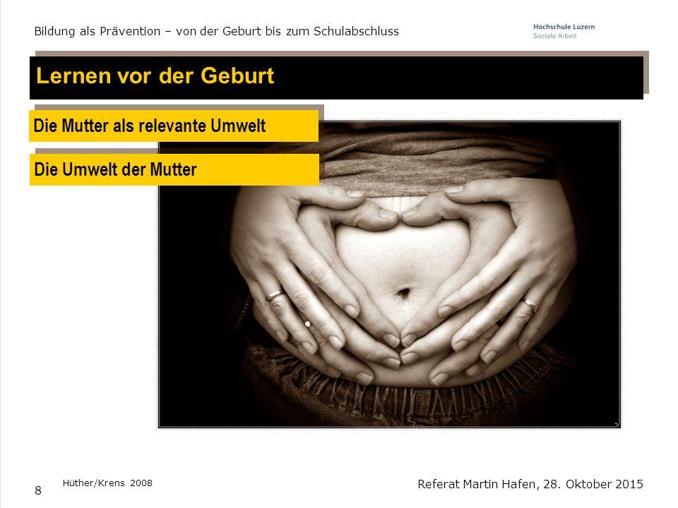 8 Lernen vor der Geburt Die Mutter als relevante Umwelt Die Umwelt der Mutter Hüther/Krens 2008 Referat Martin Hafen, 28. Oktober 2015 Bildung als Prä