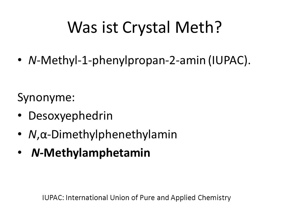 Crystal Meth: Konsumformen N-Methyl-Amphetamin HCl Geschnupft Geraucht (eigentlich verdampft) In Wasser gelöst gespritzt Oral Rektal, vaginal Freie Base des N-Methyl-Amphetamin ist eine ölige Flüssigkeit