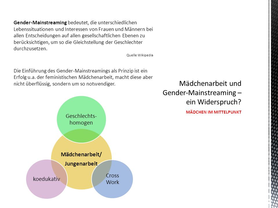 Gender-Mainstreaming bedeutet, die unterschiedlichen Lebenssituationen und Interessen von Frauen und Männern bei allen Entscheidungen auf allen gesellschaftlichen Ebenen zu berücksichtigen, um so die Gleichstellung der Geschlechter durchzusetzen.