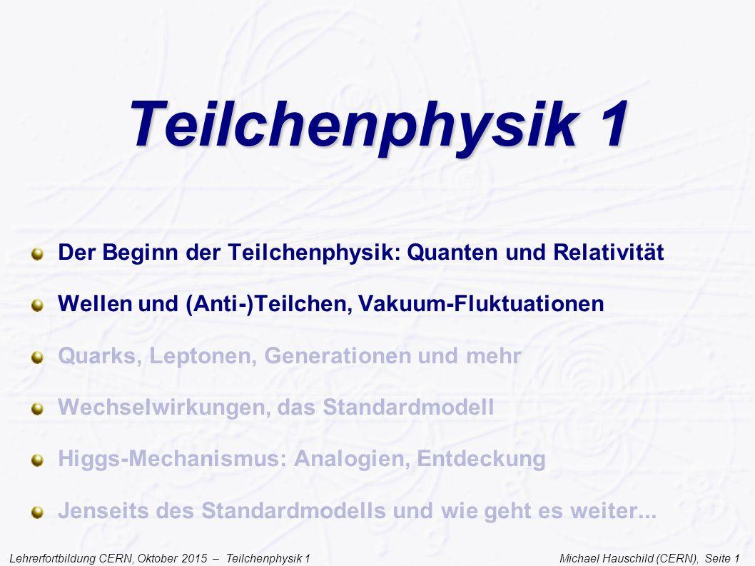 Lehrerfortbildung CERN, Oktober 2015 – Teilchenphysik 1 Michael Hauschild (CERN), Seite 12 Welle und Teilchen Einstein erklärt den Photoeffekt 1905 Licht wird quantenweise emittiert und absorbiert Ein Lichtquant gibt alle seine Energie an ein einzelnes Elektron ab experimentell gezeigt durch Compton 1917 Licht kann sowohl Welle als auch Teilchen sein mit Impuls p ABER AUCH UMGEKEHRT...