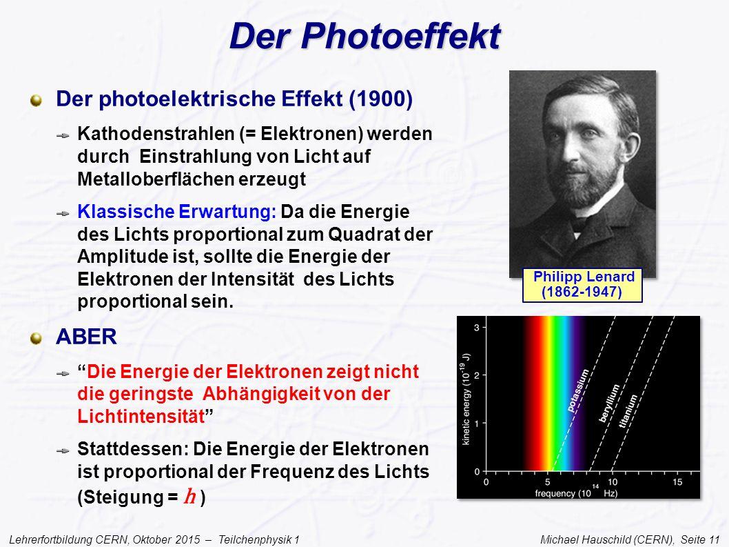Lehrerfortbildung CERN, Oktober 2015 – Teilchenphysik 1 Michael Hauschild (CERN), Seite 11 Der Photoeffekt Der photoelektrische Effekt (1900) Kathoden