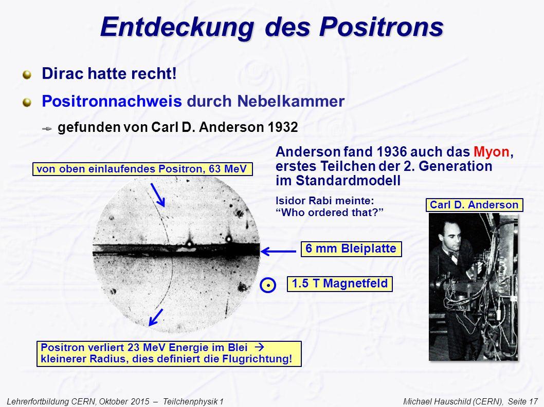 Lehrerfortbildung CERN, Oktober 2015 – Teilchenphysik 1 Michael Hauschild (CERN), Seite 17 Entdeckung des Positrons Dirac hatte recht! Positronnachwei