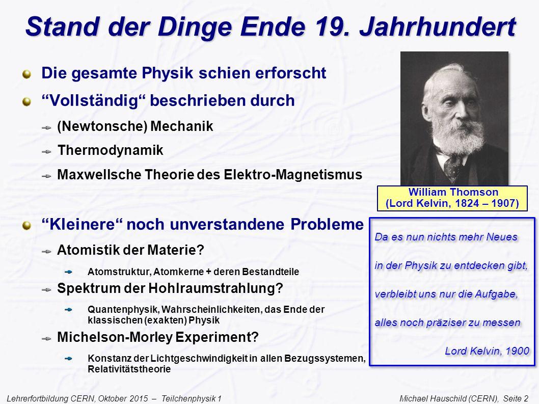 Lehrerfortbildung CERN, Oktober 2015 – Teilchenphysik 1 Michael Hauschild (CERN), Seite 13 Die Unschärferelation Heisenberg 1927: Wenn Teilchen auch Welleneigenschaften haben, dann können Ort und Impuls nicht gleichzeitig präzise messbar sein Orts-Impuls Unschärfe Nicht nur Ort + Impuls sind unscharf Ein 'reiner' Ton der Frequenz f bekommt eine 'Unschärfe' Δf, wenn er nur über das Zeitintervall Δt erklingt (Fourier- Transformation) (Kreis-)frequenz-Zeit Unschärfe oder mit Energie-Zeit Unschärfe Werner Heisenberg (1901-1976)