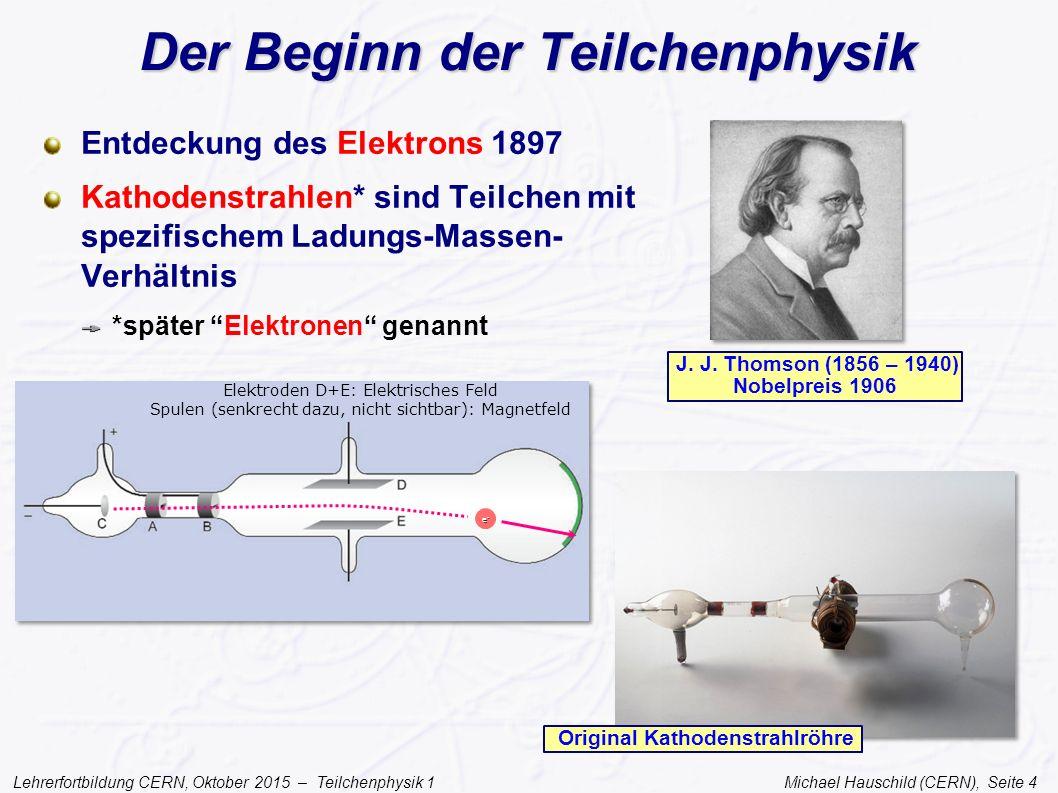 Lehrerfortbildung CERN, Oktober 2015 – Teilchenphysik 1 Michael Hauschild (CERN), Seite 4 Der Beginn der Teilchenphysik Entdeckung des Elektrons 1897