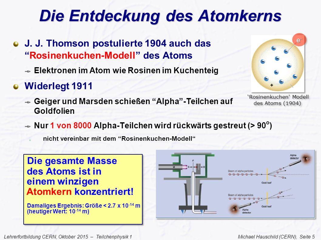 Lehrerfortbildung CERN, Oktober 2015 – Teilchenphysik 1 Michael Hauschild (CERN), Seite 5 Die Entdeckung des Atomkerns J. J. Thomson postulierte 1904