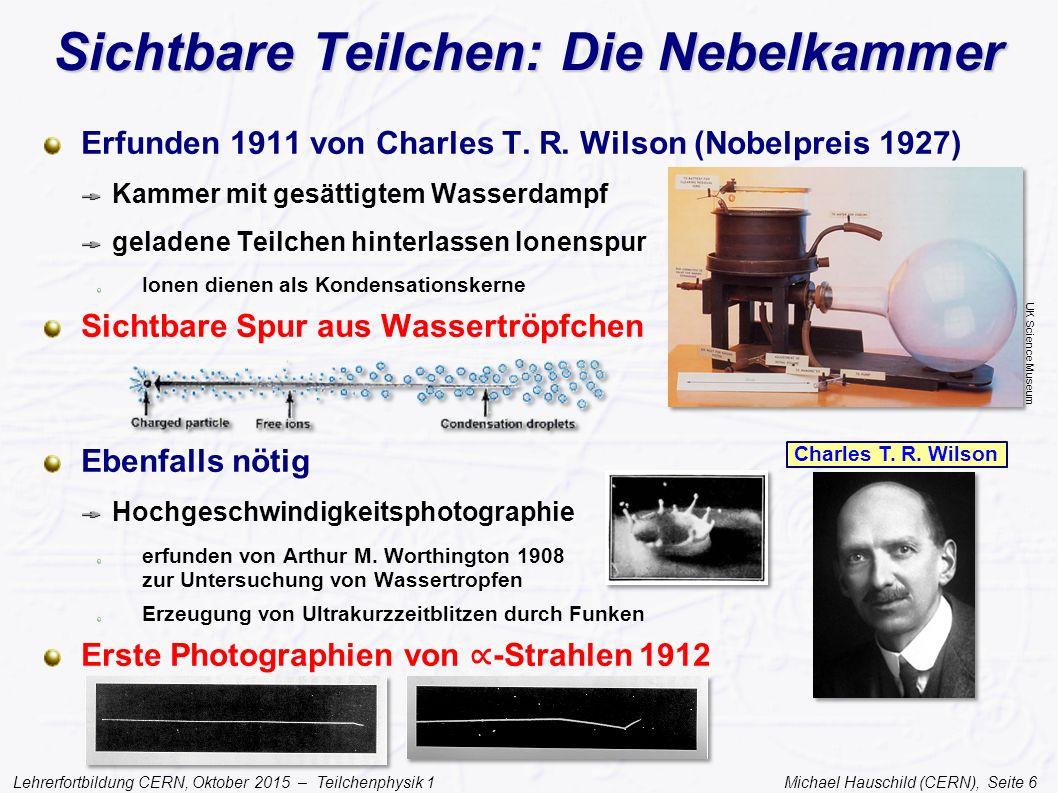 Lehrerfortbildung CERN, Oktober 2015 – Teilchenphysik 1 Michael Hauschild (CERN), Seite 6 Sichtbare Teilchen: Die Nebelkammer Erfunden 1911 von Charle