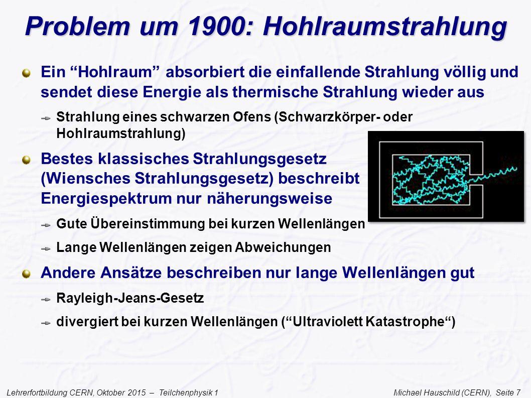 Lehrerfortbildung CERN, Oktober 2015 – Teilchenphysik 1 Michael Hauschild (CERN), Seite 8 Quanten Max Planck löst das Problem im Dezember 1900, aber… …nur durch einen Akt der Verzweiflung Die Oszillatoren (in der Wand des Hohlraums) können nur Energiepakete (Quanten) aussenden: ε = h ν höhere Frequenzen entsprechen größeren Energiepaketen die bei 'niedrigen' Temperaturen nicht wahrscheinlich sind Das Plancksche Strahlungsgesetz führt eine neue fundamentale Konstante ein h = Plancksches Wirkungsquantum Max Planck (1858-1947)