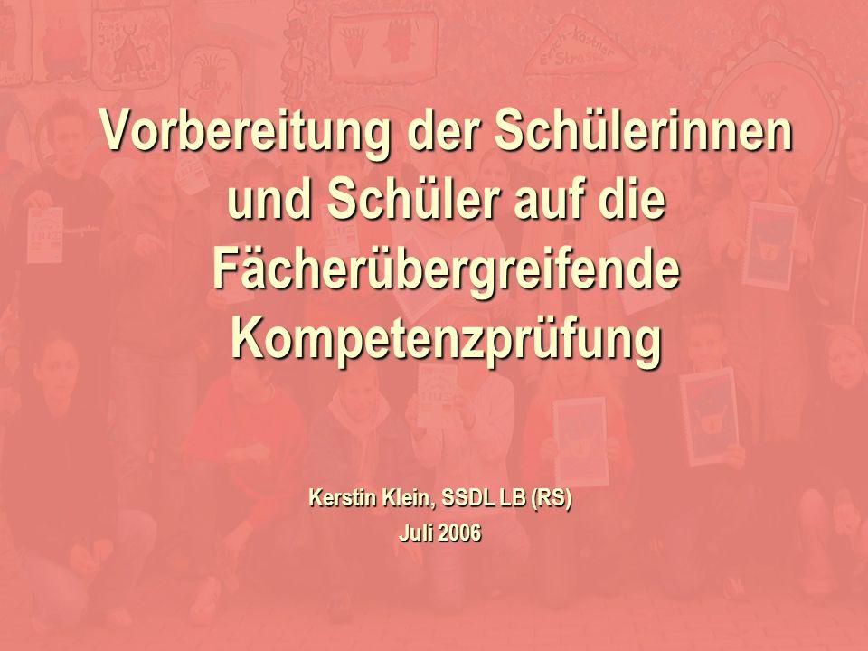 Kerstin Klein Kerstin Klein, SSDL LB (RS) Juli 2006 Vorbereitung der Schülerinnen und Schüler auf die Fächerübergreifende Kompetenzprüfung