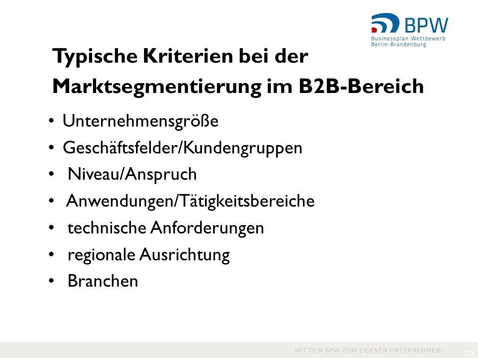 23 Typische Kriterien bei der Marktsegmentierung im B2B-Bereich Unternehmensgröße Geschäftsfelder/Kundengruppen Niveau/Anspruch Anwendungen/Tätigkeitsbereiche technische Anforderungen regionale Ausrichtung Branchen