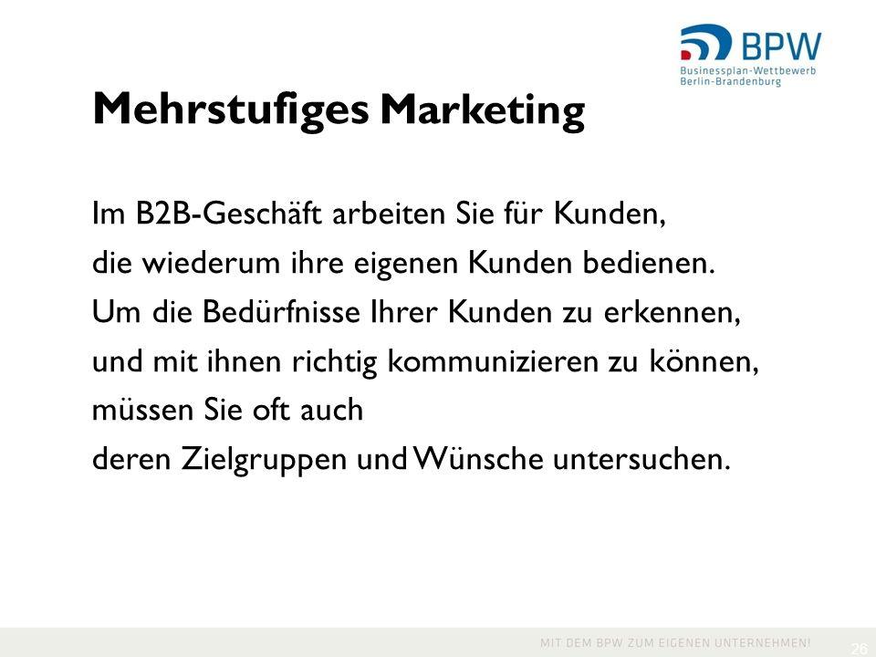 26 Mehrstufiges Marketing Im B2B-Geschäft arbeiten Sie für Kunden, die wiederum ihre eigenen Kunden bedienen.