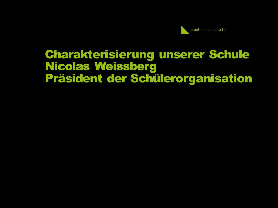 Kantonsschule Uster Charakterisierung unserer Schule Nicolas Weissberg Präsident der Schülerorganisation
