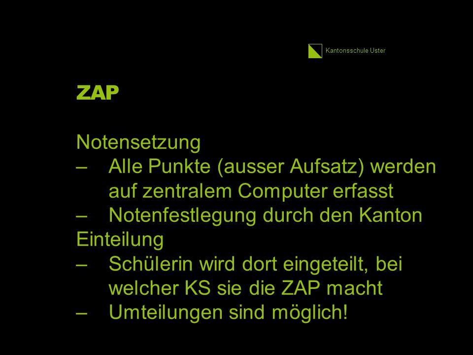 Kantonsschule Uster ZAP Notensetzung –Alle Punkte (ausser Aufsatz) werden auf zentralem Computer erfasst –Notenfestlegung durch den Kanton Einteilung –Schülerin wird dort eingeteilt, bei welcher KS sie die ZAP macht –Umteilungen sind möglich.