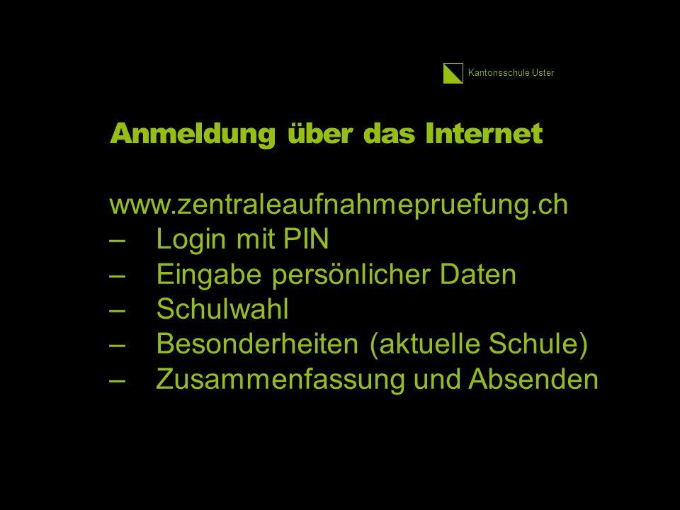 Kantonsschule Uster Anmeldung über das Internet www.zentraleaufnahmepruefung.ch –Login mit PIN –Eingabe persönlicher Daten –Schulwahl –Besonderheiten (aktuelle Schule) –Zusammenfassung und Absenden 2.