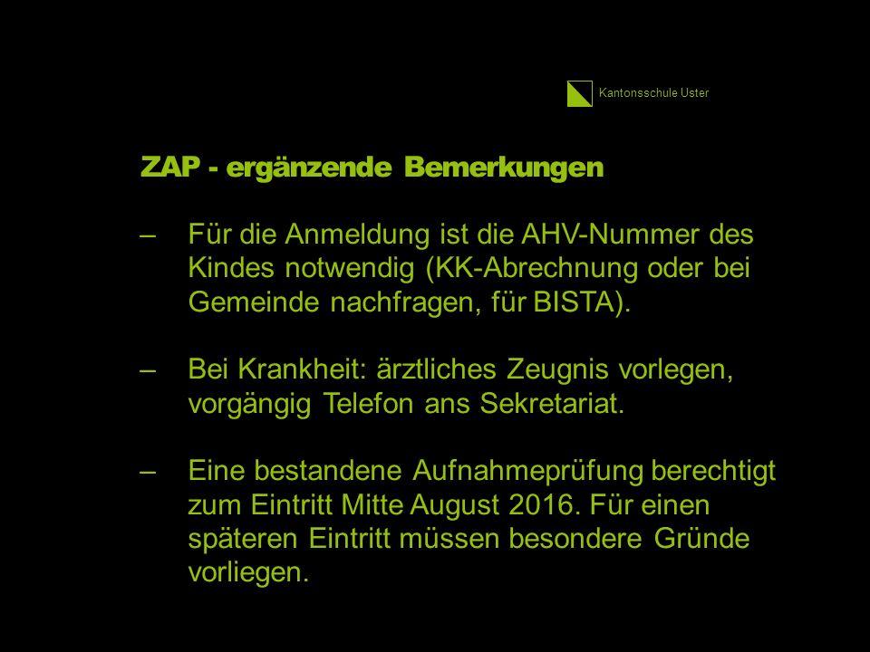 Kantonsschule Uster ZAP - ergänzende Bemerkungen –Für die Anmeldung ist die AHV-Nummer des Kindes notwendig (KK-Abrechnung oder bei Gemeinde nachfragen, für BISTA).