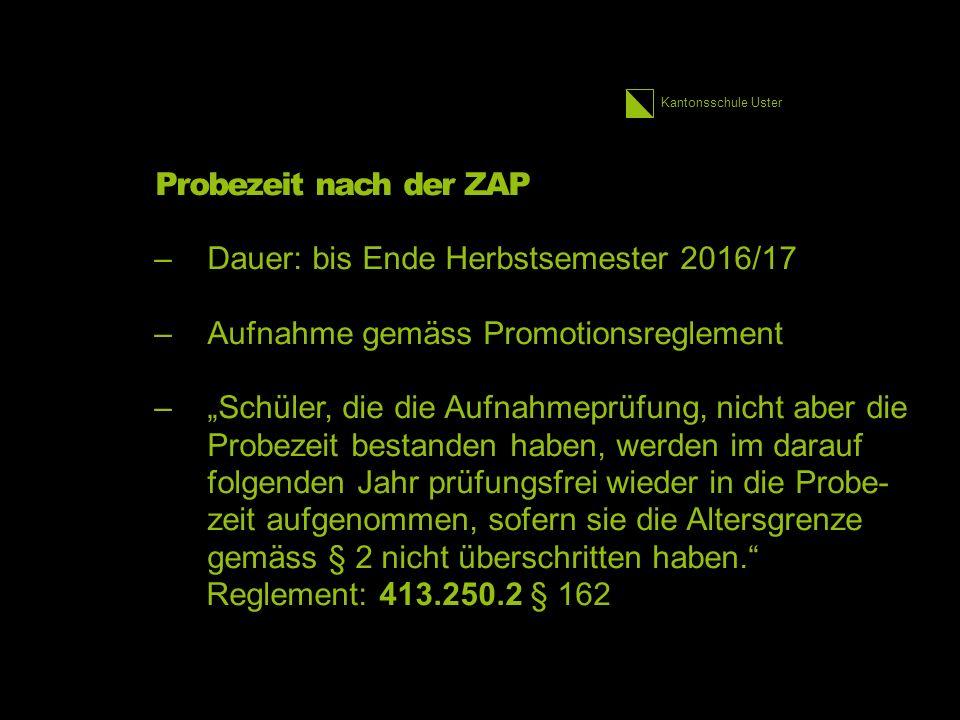 """Kantonsschule Uster Probezeit nach der ZAP –Dauer: bis Ende Herbstsemester 2016/17 –Aufnahme gemäss Promotionsreglement –""""Schüler, die die Aufnahmeprüfung, nicht aber die Probezeit bestanden haben, werden im darauf folgenden Jahr prüfungsfrei wieder in die Probe- zeit aufgenommen, sofern sie die Altersgrenze gemäss § 2 nicht überschritten haben. Reglement: 413.250.2 § 162"""