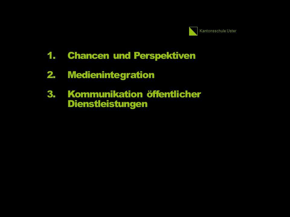 Kantonsschule Uster 1.Chancen und Perspektiven 2.Medienintegration 3.Kommunikation öffentlicher Dienstleistungen
