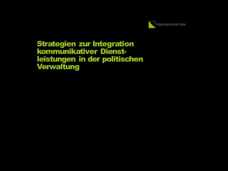 Kantonsschule Uster Strategien zur Integration kommunikativer Dienst- leistungen in der politischen Verwaltung