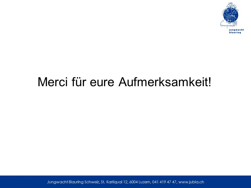 Merci für eure Aufmerksamkeit! Jungwacht Blauring Schweiz, St. Karliquai 12, 6004 Luzern, 041 419 47 47, www.jubla.ch
