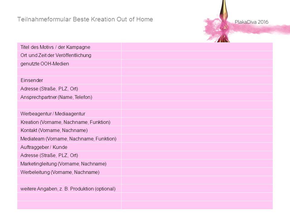 Teilnahmeformular Beste Kreation Out of Home Titel des Motivs / der Kampagne Ort und Zeit der Veröffentlichung genutzte OOH-Medien Einsender Adresse (Straße, PLZ, Ort) Ansprechpartner (Name, Telefon) Werbeagentur / Mediaagentur Kreation (Vorname, Nachname, Funktion) Kontakt (Vorname, Nachname) Mediateam (Vorname, Nachname, Funktion) Auftraggeber / Kunde Adresse (Straße, PLZ, Ort) Marketingleitung (Vorname, Nachname) Werbeleitung (Vorname, Nachname) weitere Angaben, z.