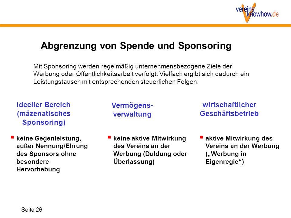 Seite 26 Abgrenzung von Spende und Sponsoring ideeller Bereich (mäzenatisches Sponsoring)  keine Gegenleistung, außer Nennung/Ehrung des Sponsors ohn