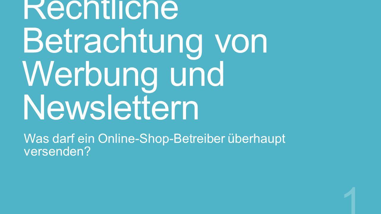 Rechtliche Betrachtung von Werbung und Newslettern Was darf ein Online-Shop-Betreiber überhaupt versenden? 1