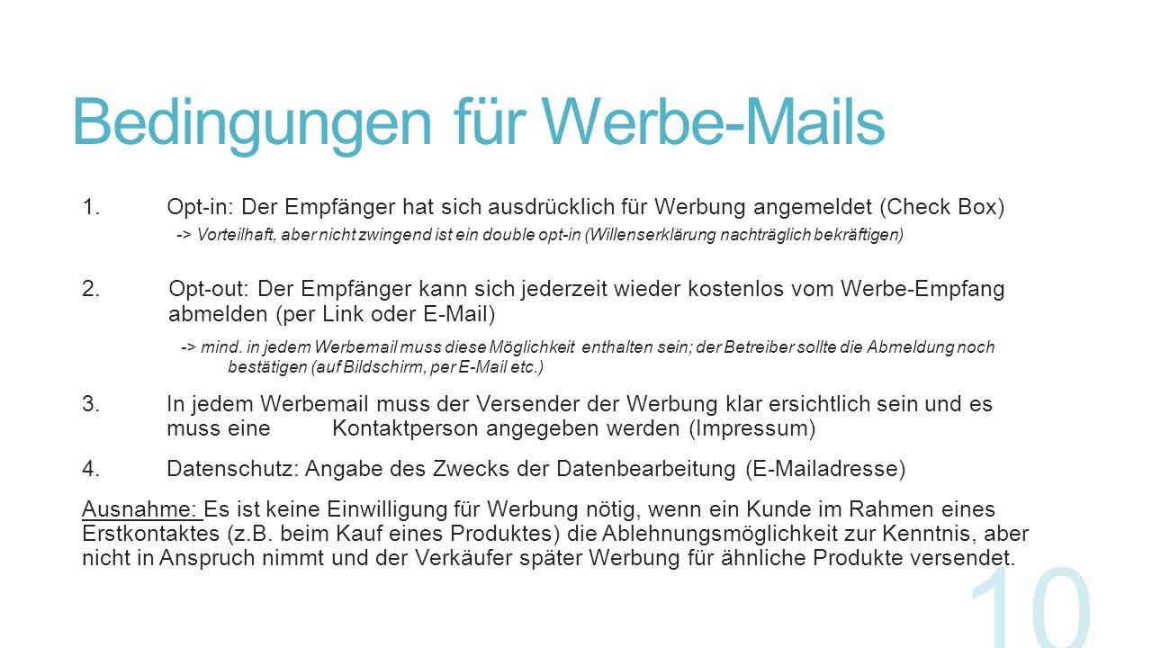 Bedingungen für Werbe-Mails 1. Opt-in: Der Empfänger hat sich ausdrücklich für Werbung angemeldet (Check Box) -> Vorteilhaft, aber nicht zwingend ist